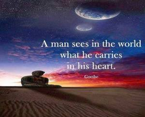 a man sees in the world what he carries in his heart