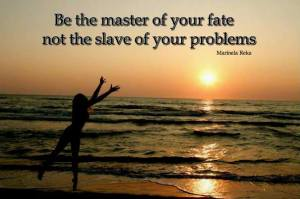 be master of your fate not slave of your problems