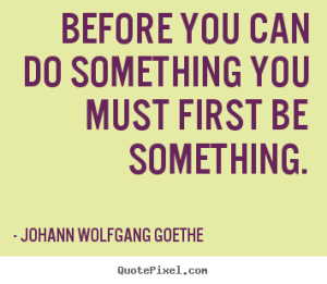 before you can do something you must first be something