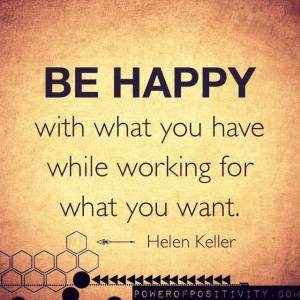 be happy with what u have whle working for what u want