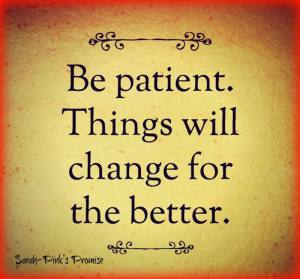 be patient things will chan ge for the better