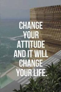 change your attitude and it will change your life