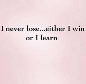 i never lose I win or I learn