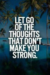 let go of thoughts that don't make u strong