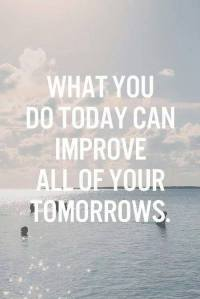 that i do today imporves ur tomorrows