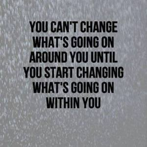 change what is going on within you