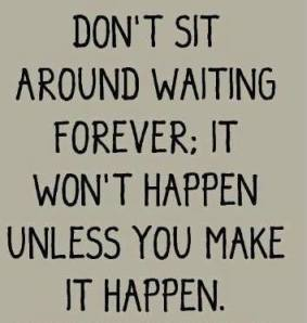 don't sit around waiting forwaever