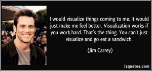 quote-i-would-visualize-things-coming-to-me-it-would-just-make-me-feel-better-visualization-works-if-jim-carrey-281910