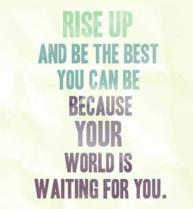 rise up the world is waiting for you