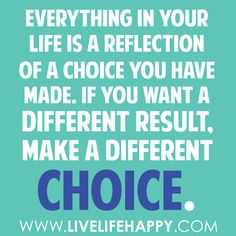 if you want a different result make a different choice