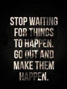 stop waiting and go out and make them happen