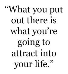 what u put out u attract