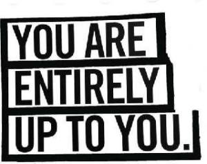 you are entirely up to you