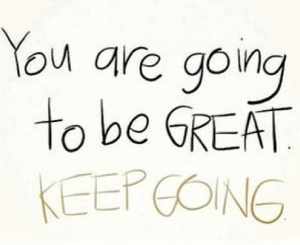 you are going to be great keep on going