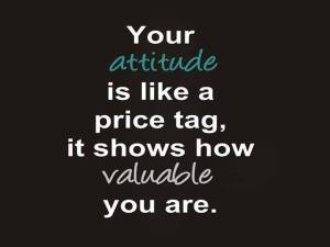 your attitude shows how valuable you are
