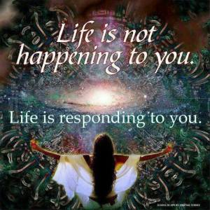 life is not hapening to you life is responding