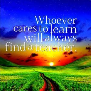 whoever cares to learn will find a teacher